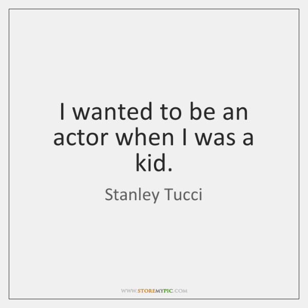 I wanted to be an actor when I was a kid.