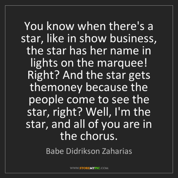 Babe Didrikson Zaharias: You know when there's a star, like in show business,...