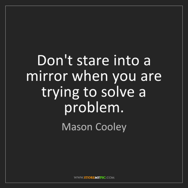Mason Cooley: Don't stare into a mirror when you are trying to solve...