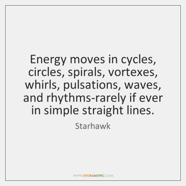 Energy moves in cycles, circles, spirals, vortexes, whirls, pulsations, waves, and rhythms-rarely ..