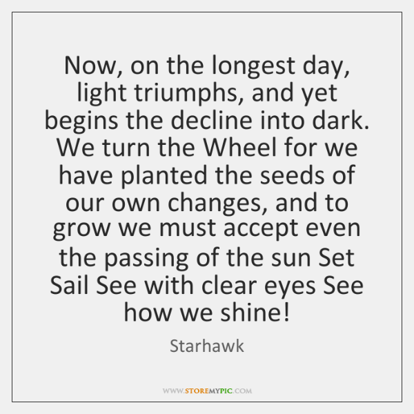 Now, on the longest day, light triumphs, and yet begins the decline ...