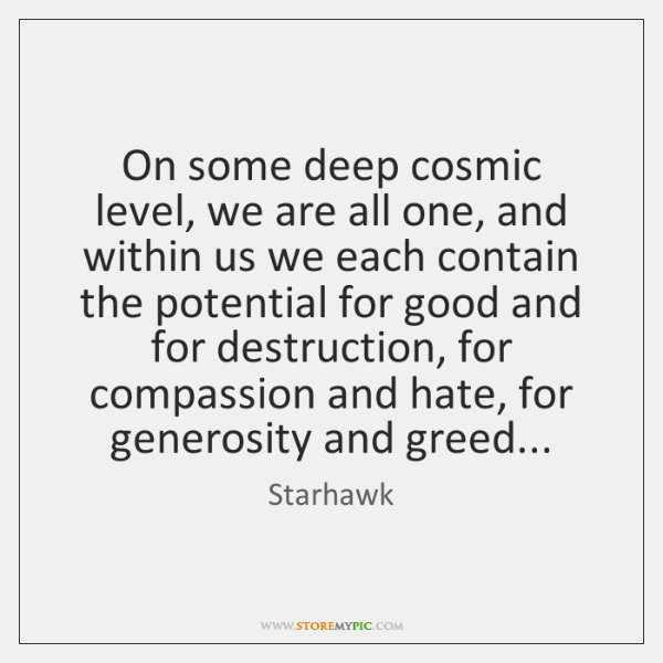 On some deep cosmic level, we are all one, and within us ...