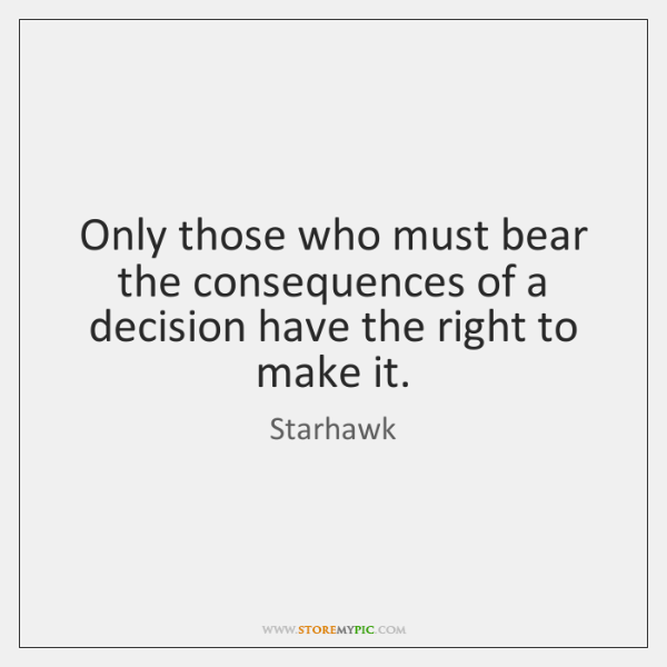 Only those who must bear the consequences of a decision have the ...
