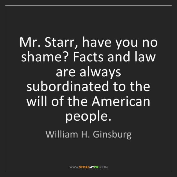 William H. Ginsburg: Mr. Starr, have you no shame? Facts and law are always...