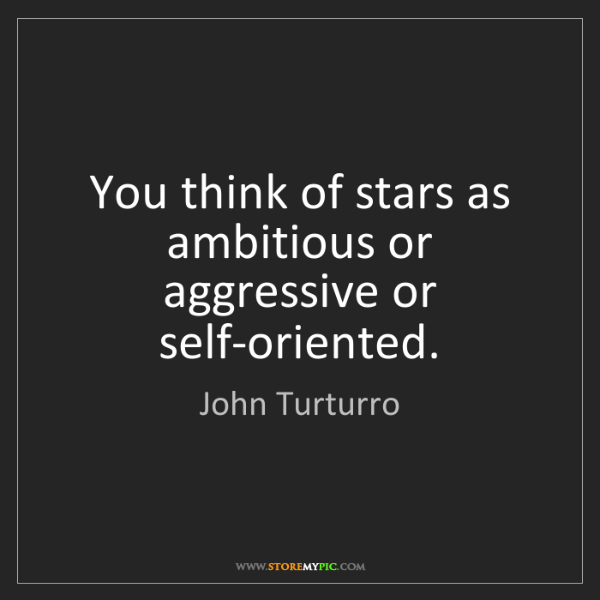 John Turturro: You think of stars as ambitious or aggressive or self-oriented.