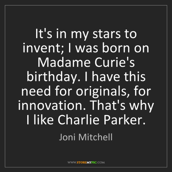 Joni Mitchell: It's in my stars to invent; I was born on Madame Curie's...