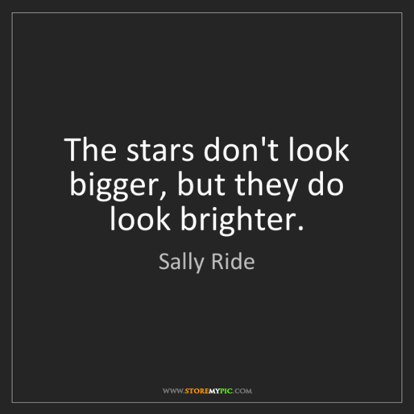 Sally Ride: The stars don't look bigger, but they do look brighter.