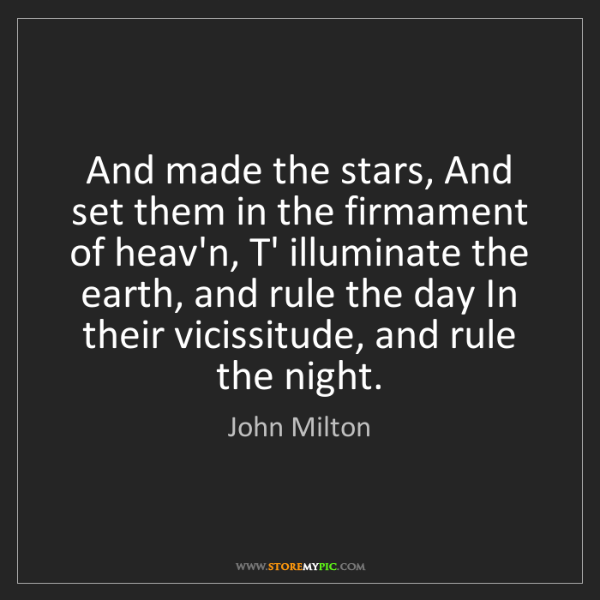 John Milton: And made the stars, And set them in the firmament of...