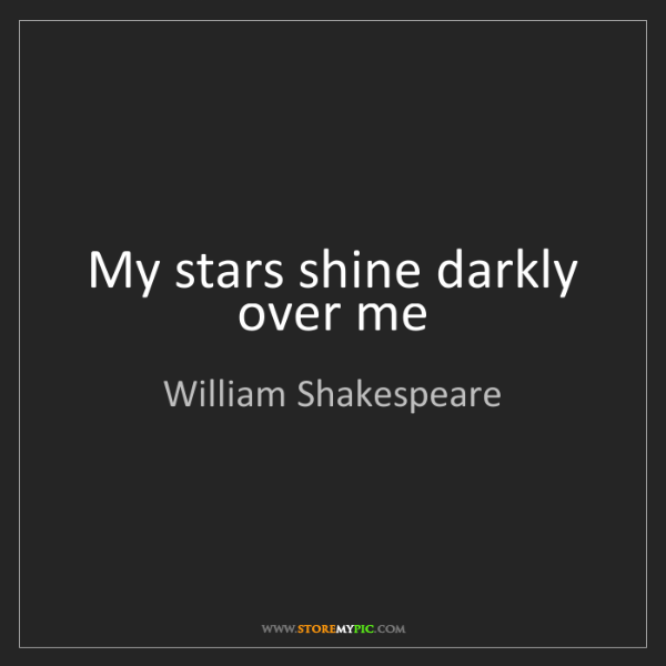 William Shakespeare: My stars shine darkly over me