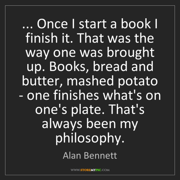 Alan Bennett: ... Once I start a book I finish it. That was the way...
