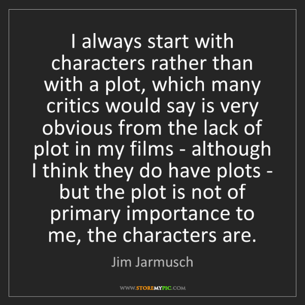 Jim Jarmusch: I always start with characters rather than with a plot,...