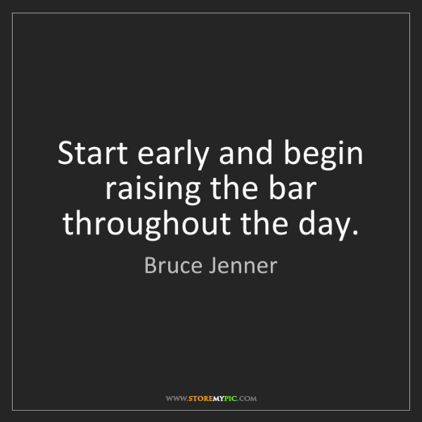 Bruce Jenner: Start early and begin raising the bar throughout the...