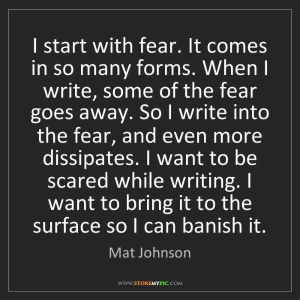 Mat Johnson: I start with fear. It comes in so many forms. When I...