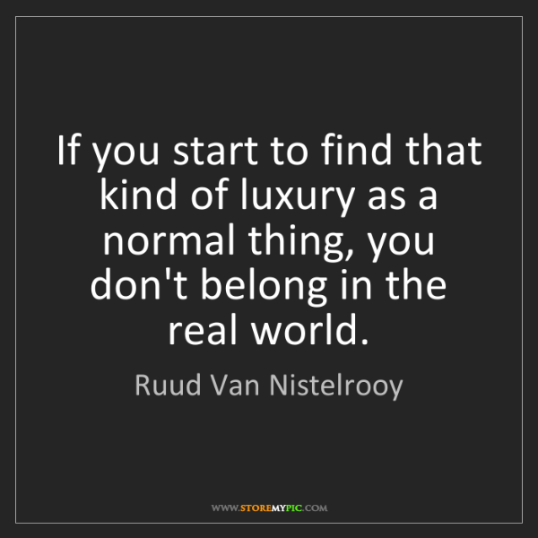 Ruud Van Nistelrooy: If you start to find that kind of luxury as a normal...