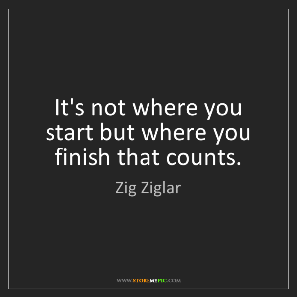Zig Ziglar: It's not where you start but where you finish that counts.