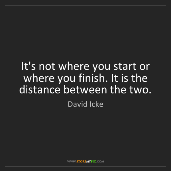 David Icke: It's not where you start or where you finish. It is the...