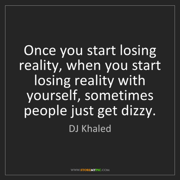DJ Khaled: Once you start losing reality, when you start losing...