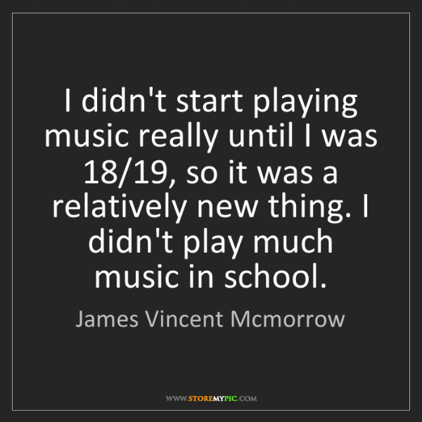 James Vincent Mcmorrow: I didn't start playing music really until I was 18/19,...