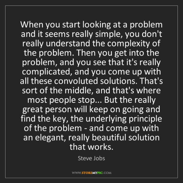 Steve Jobs: When you start looking at a problem and it seems really...