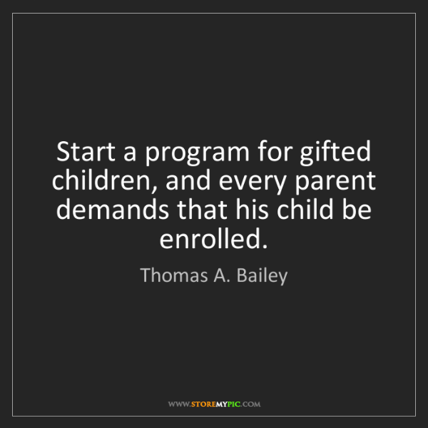 Thomas A. Bailey: Start a program for gifted children, and every parent...