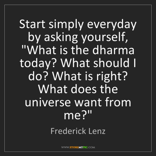 "Frederick Lenz: Start simply everyday by asking yourself, ""What is the..."