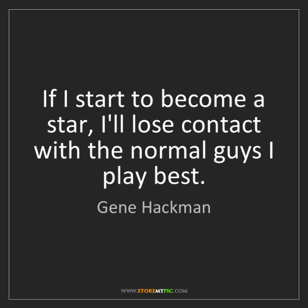 Gene Hackman: If I start to become a star, I'll lose contact with the...
