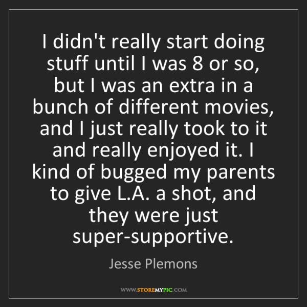 Jesse Plemons: I didn't really start doing stuff until I was 8 or so,...
