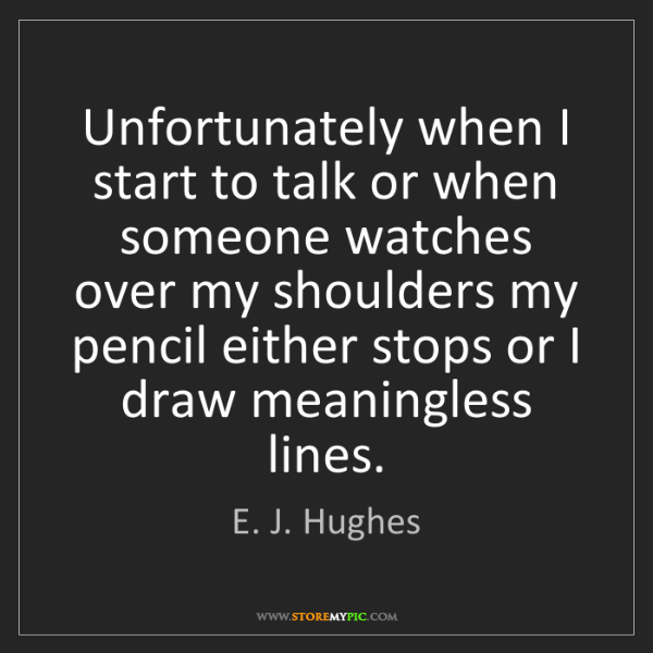 E. J. Hughes: Unfortunately when I start to talk or when someone watches...