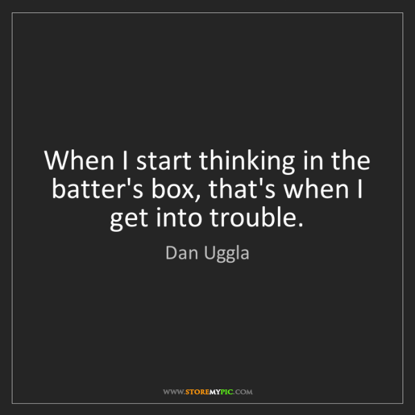 Dan Uggla: When I start thinking in the batter's box, that's when...