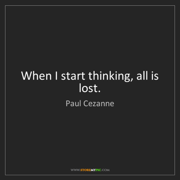 Paul Cezanne: When I start thinking, all is lost.