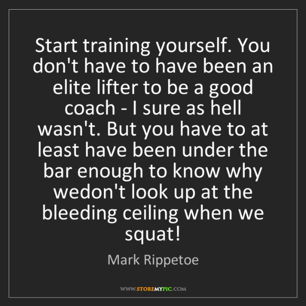 Mark Rippetoe: Start training yourself. You don't have to have been...