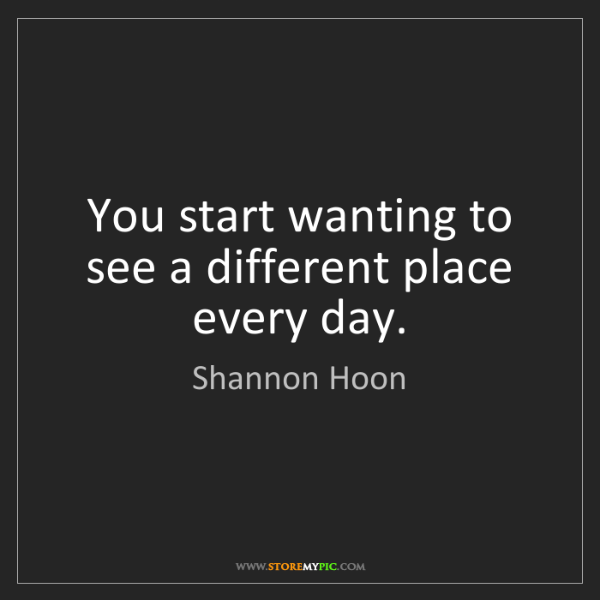 Shannon Hoon: You start wanting to see a different place every day.