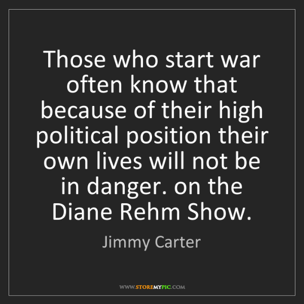 Jimmy Carter: Those who start war often know that because of their...