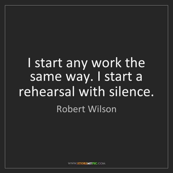 Robert Wilson: I start any work the same way. I start a rehearsal with...