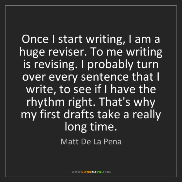 Matt De La Pena: Once I start writing, I am a huge reviser. To me writing...