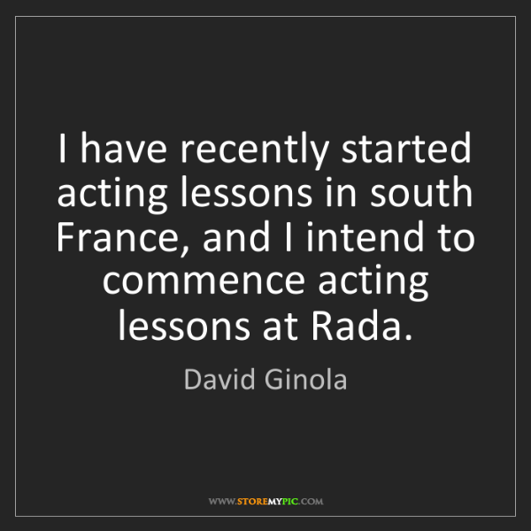 David Ginola: I have recently started acting lessons in south France,...