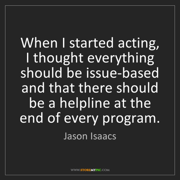 Jason Isaacs: When I started acting, I thought everything should be...