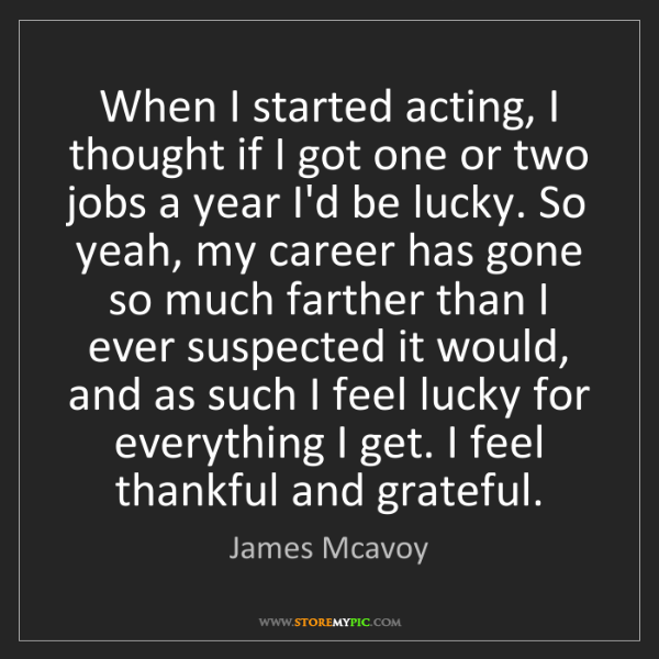 James Mcavoy: When I started acting, I thought if I got one or two...