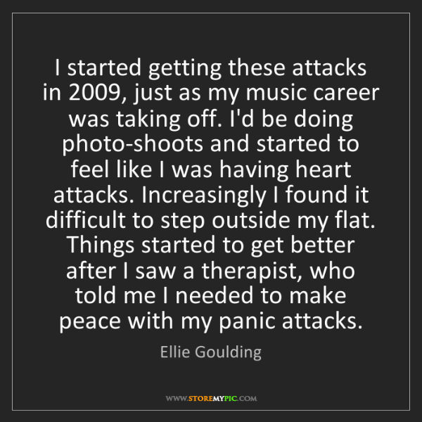 Ellie Goulding: I started getting these attacks in 2009, just as my music...