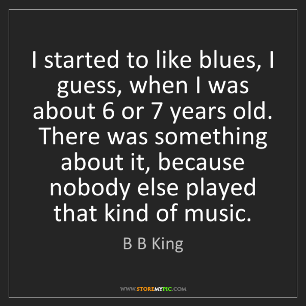 B B King: I started to like blues, I guess, when I was about 6...