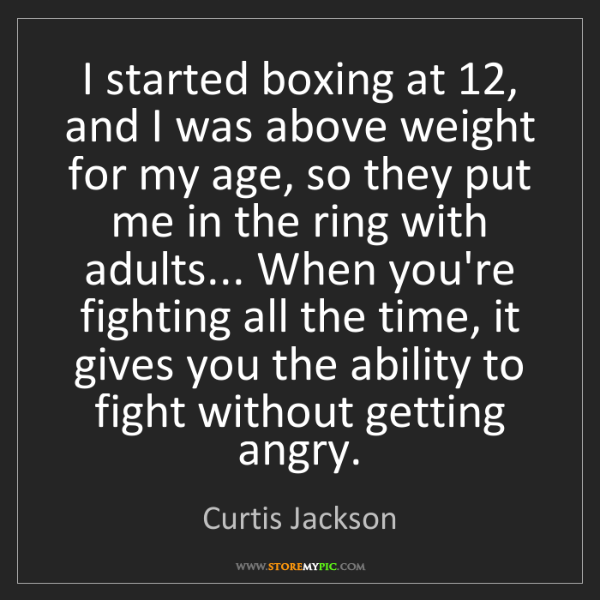 Curtis Jackson: I started boxing at 12, and I was above weight for my...