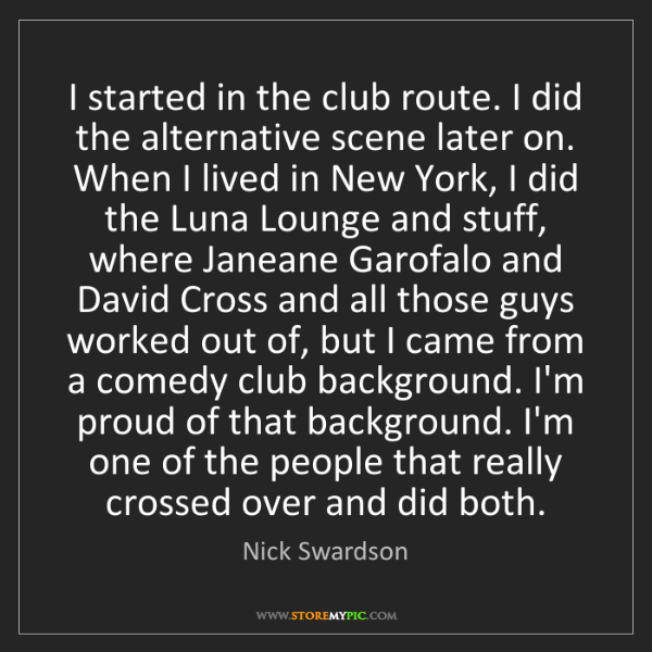 Nick Swardson: I started in the club route. I did the alternative scene...