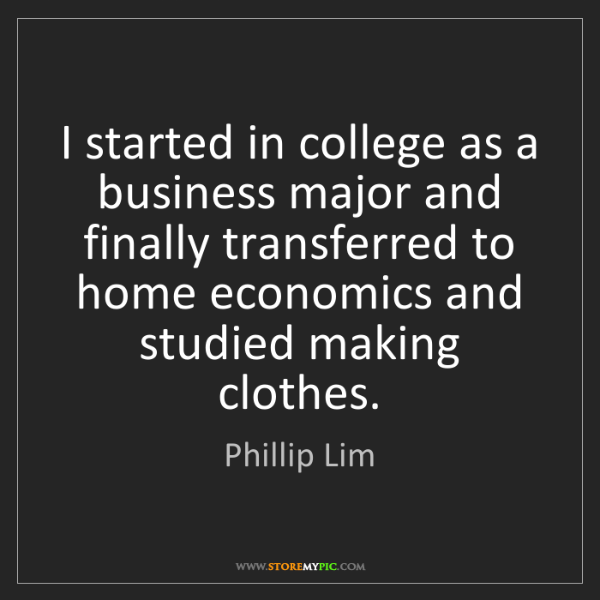 Phillip Lim: I started in college as a business major and finally...