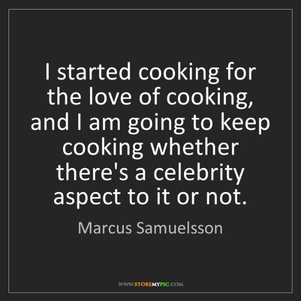 Marcus Samuelsson: I started cooking for the love of cooking, and I am going...
