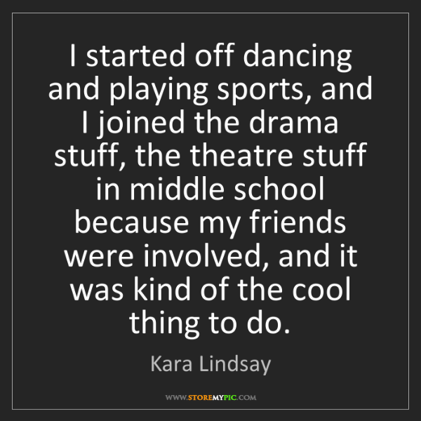Kara Lindsay: I started off dancing and playing sports, and I joined...