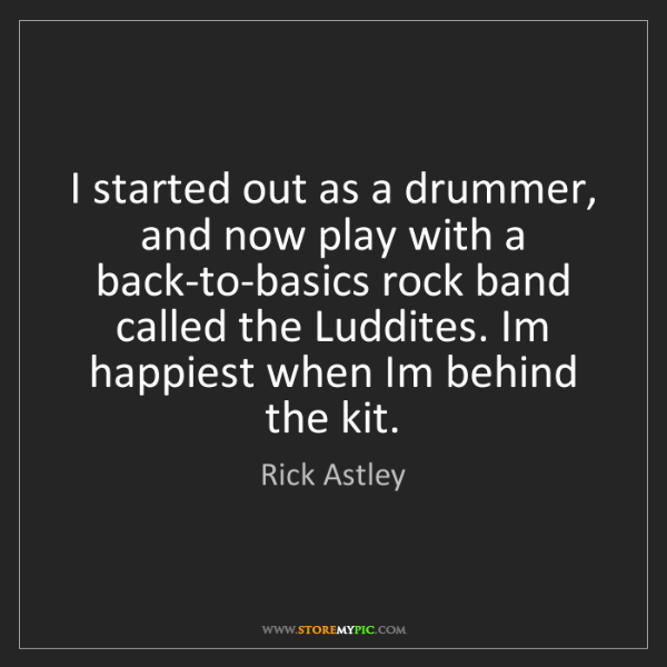Rick Astley: I started out as a drummer, and now play with a back-to-basics...