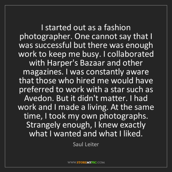 Saul Leiter: I started out as a fashion photographer. One cannot say...