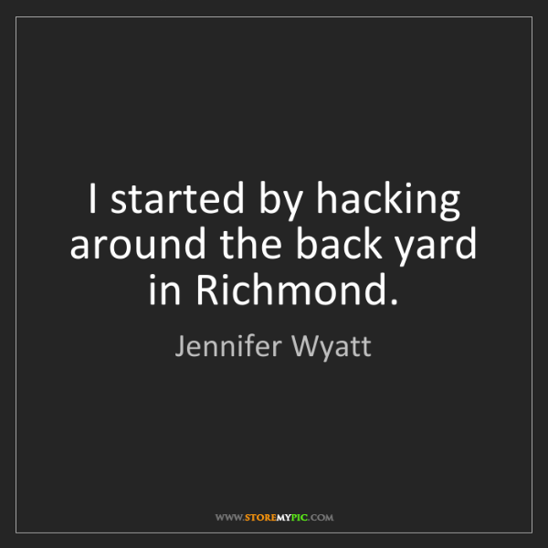 Jennifer Wyatt: I started by hacking around the back yard in Richmond.