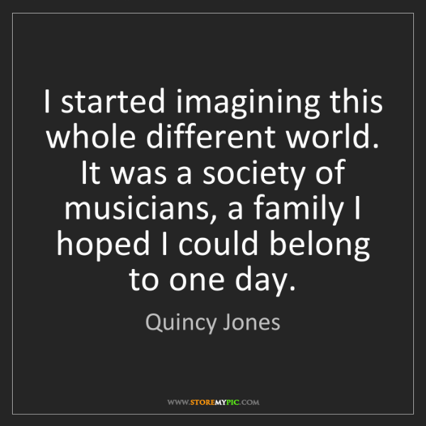Quincy Jones: I started imagining this whole different world. It was...