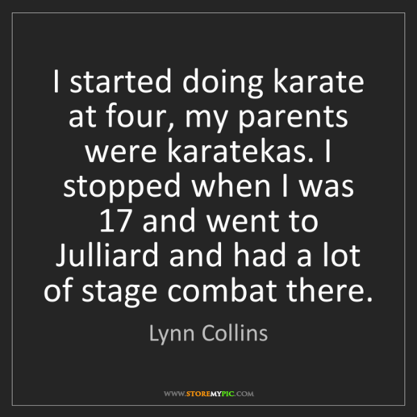 Lynn Collins: I started doing karate at four, my parents were karatekas....